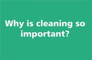 Why is cleaning so important?